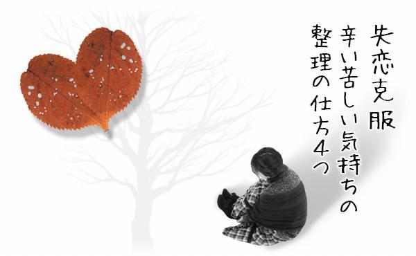 【失恋の立ち直り方】辛い苦しい気持ちの整理の仕方4つ【失恋克服】