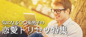 「○○系男子」の特徴・恋愛観・アプローチ方法【24記事まとめ】