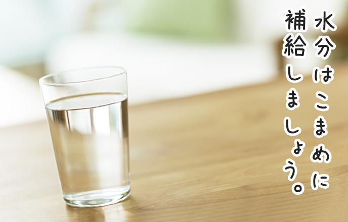 水分はこまめに補給しましょう。