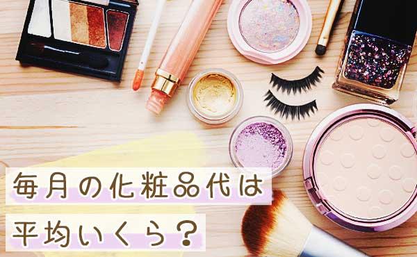 毎月の化粧品代はどのくらい?平均金額を調べてみました